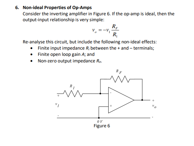 6. Non-ideal Properties of Op-Amps Consider the inverting amplifier in Figure 6. If the op-amp is ideal, then the output-input relationship is very simple: Ri Re-analyse this circuit, but include the following non-ideal effects: . Finite input impedance R, between the and -terminals; Finite open loop gain A; and Non-zero output impedance Ro 0 V Figure 6