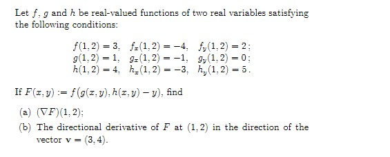 Let f, g and h be real-valued functions of two real variables satisfying the following conditions: 1.2) 3, fr 1, 2 fy (1,2) 2: g (1,2) 1, ga 1,2 gy (1,2) 0 h(1:2) 4. h (1:2) --3, hy 1,2) If F(z, y f(g(z, y), h(z,y) -y), find (a) (VF)(1:2); (b) The directional derivative of F at (1,2) in the direction of the vector v 3.4