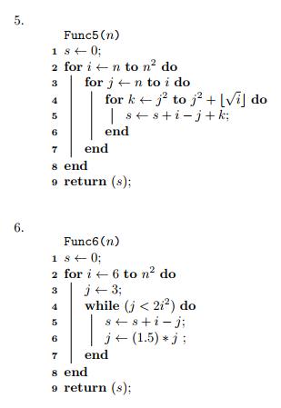 Func5(n) 2for i ← n to n2 do for j ← n to i do 6 7end s end 9 return (s); en Func6 (n) 2for i ← 6 to n2 do while (j < 222) do j(1.5)j 6 7end s end 9 return (s);