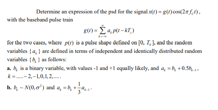 Determine an expression of the psd for the signal x(t)-g(t) cos(2n rfd), with the baseband pulse train g) a,p(t-kT) に-a for the two cases, where p(t) is a pulse shape defined on [0, Tb], and the random variables {au are defined in terms of independent and identically distributed random variables {b. 3 as follows: a. b, is a binary variable, with values -1 and +1 equally likely, and a -b, +0.5b, k-1