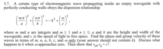 3.7. A certain type of electromagnetic wave propagating inside an empty waveguide with perfectly conducting walls obeys the dispersion relationship 2 e) where m and n are integers and m and n a and b are the height and width of the waveguide; and c is the speed of light in free space. Find the phase and group velocity of these waves in terms of m, n, a, b, c, and ω only (your answer should not contain k). Discuss what happens to k when ω approaches zero. Then show that ve,-C.