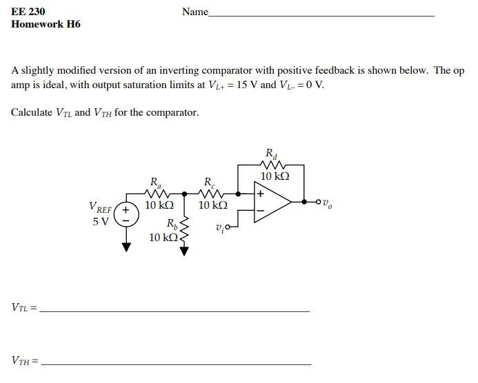 EE 230 Homework H6 Name A slightly modified version of an inverting comparator with positive feedback is shown below. The op amp is ideal, with output saturation limits at VL+-15 V and VL-0 V. Calculate VTL and VTH for the comparator Rd 10kΩ VREF+ R, VTH =