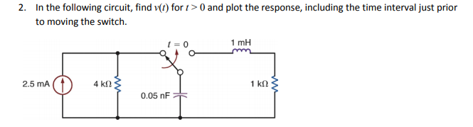 2. In the following circuit, find v(t) for t>0 and plot the response, including the time interval just prior to moving the switch. t=0 1 mH 2.5 mA 0.05 nF