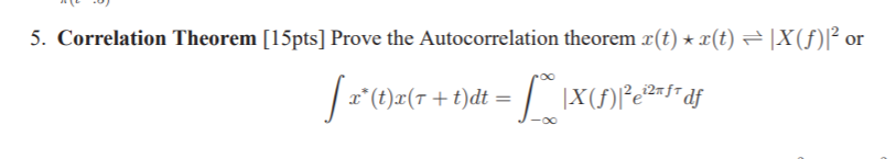 5. Correlation Theorem [15pts] Prove the Autocorrelation theorem x(t) * x(t) ? IX(f)12 or