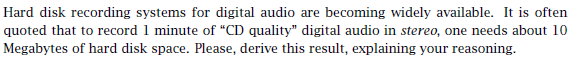 Hard disk recording systems for digital audio are becoming widely available. It is often quoted that to record 1 minute of CD quality digital audio in stereo, one needs about 10 Megabytes of hard disk space. Please, derive this result, explaining your reasoning.