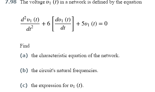 7.98 The voltage vi (f) in a network is defined by the equation dvi (0) . [dvi (t) d产 dt Find equation of the network. (b) the circuits natural frequencies. (c) the expression for vi (t)
