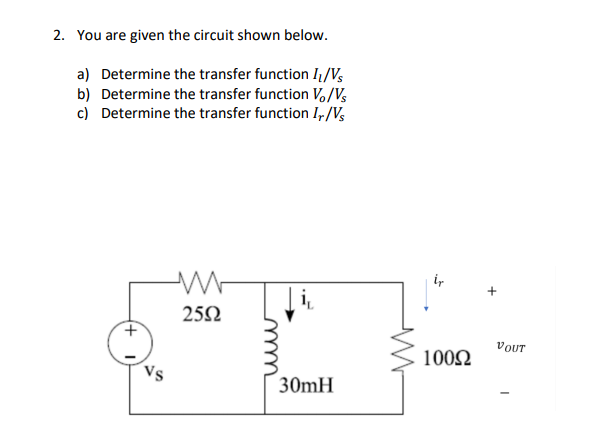 2. You are given the circuit shown below. a) Vs b) c) Determine the transfer function 11 Determine the transfer function / Determine the transfer function , /V 25Ω 10002 OUT 100Ω 30mH