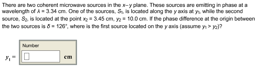There are two coherent microwave sources in the x-y plane. These sources are emitting in phase at a wavelength of ? = 3.34 cm. One of the sources, S1, is located along the y axis at y1, while the second source, S2, is located at the point x2 3.45 cm, y2 10.0 cm. If the phase difference at the origin between the two sources is o126°, where is the first source located on the y axis (assume y1> y2)? Number yi cm