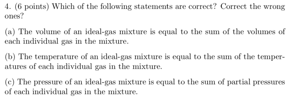 4. (6 points) Which of the following statements are correct? Correct the wrong ones (a) The volume of an ideal-gas mixture is equal to the sum of the volumes of each individual gas in the mixture. (b) The temperature of an ideal-gas mixture is equal to the sum of the temper- atures of each individual gas in the mixture. (c) The pressure of an ideal-gas mixture is equal to the sum of partial pressures of each individual gas in the mixture.