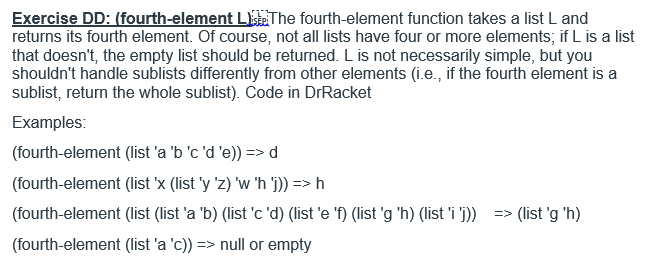 Exercise DD: (fourth-element L The fourth-element function takes a list L and returns its fourth element. Of course, not all lists have four or more elements, if L is a list that doesnt, the empty list should be returned. L is not necessarily simple, but you shouldnt handle sublists differently from other elements (i.e., if the fourth element is a sublist, return the whole sublist Code in DrRacket Examples: (fourth-element (list a bcde))>d (fourth-element (list X (list y z) w h 1))->M (fourth-element (list (list a b) (listc d) (liste ) (list g h) (list i> (list g h) (fourth-element (list a c)) => null or empty