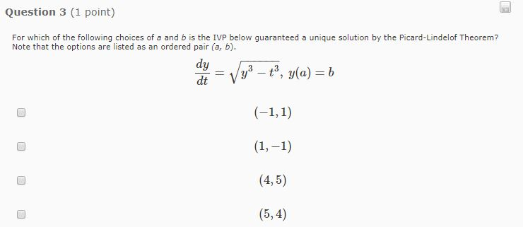 Question 3 (1 point) For which of the following choices of a and b is the IVP below guaranteed a unique solution by the Picard-Lindelof Theorem? Note that the options are listed as an ordered pair (a, b). dt-V 1,-1 (4,5) (5,4)