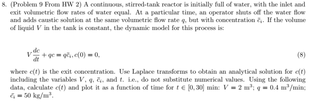 8. (Problem 9 From HW 2) A continuous, stirred-tank reactor is initially full of water, with the inlet and exit volumetric flow rates of water equal. At a particular time, an operator shuts off the water flow and adds caustic solution at the same volumetric flow rate q, but with concentration č. If the volume of liquid V in the tank is constant, the dynamic model for this process is: dc where c(t) is the exit concentration. Use Laplace transforms to obtain an analytical solution for c(t) including the variables V, q, T,, and t. ie., do not substitute numerical values. Using the following data, calculate c(t) and plot it as a function of time for t E [0, 301 min: V = 2 m3, q = 0.4 m3/min; c; = 50 kg/m 3
