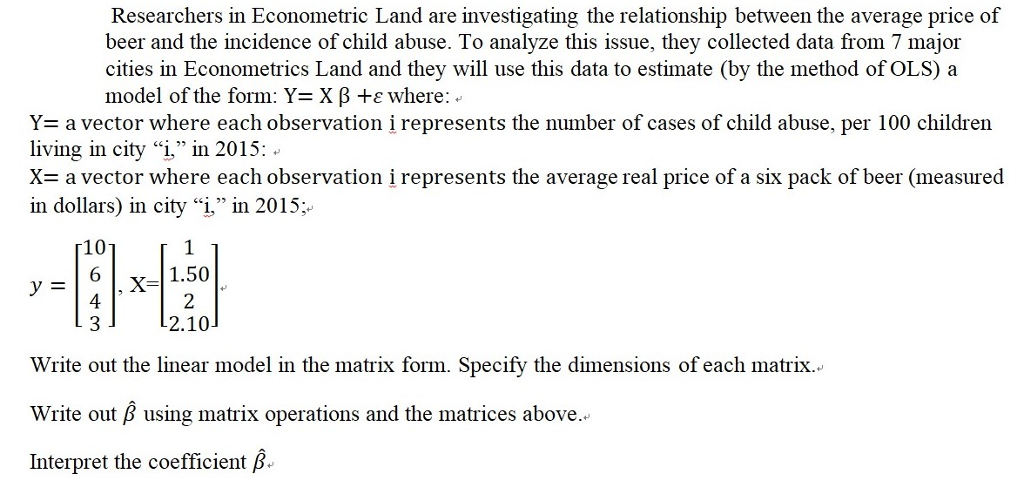 Researchers in Econometric Land are investigating the relationship between the average price of beer and the incidence of child abuse. To analyze this issue, they collected data from 7 major cities in Econometrics Land and they will use this data to estimate (by the method of OLS)a model of the form: Y= X β +ε where Y= a vector where each observation i represents the number of cases of child abuse, per 100 children living in city i in 2015: X- a vector where each observation i represents the average real price of a six pack of beer (measured in dollars) in city i, in 2015; 10 6 4 1.50 2.10 Write out the linear model in the matrix form. Specify the dimensions of each matrix. Write out β using matrix operations and the matrices above Interpret the coefficient B.
