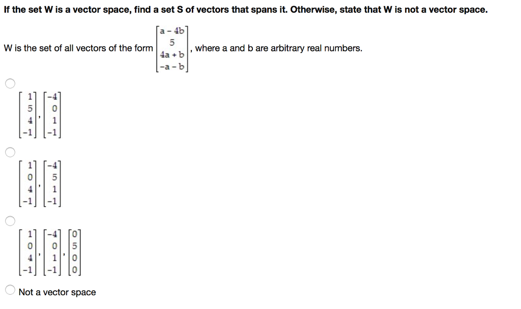 If the set W is a vector space, find a set S of vectors that spans it. Otherwise, state that Wis not a vector space. a 4b W is the set of all vectors of the form where a and bare arbitrary real numbers. 4a b 11 I-4 5 0 4 1 11 T-4 0| 5 4 1 41 To o o 5 4 1 0 l-1 l-1 o Not a vector space