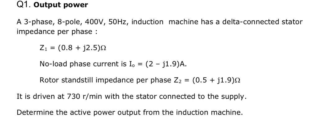 Q1. Output power A 3-phase, 8-pole, 400V, 50Hz, induction machine has a delta-connected stator impedance per phase: No-load phase current is o(2 j1.9)A. Rotor standstill impedance per phase Z,-(0.5 + j1.9)Ω It is driven at 730 r/min with the stator connected to the supply Determine the active power output from the induction machine.