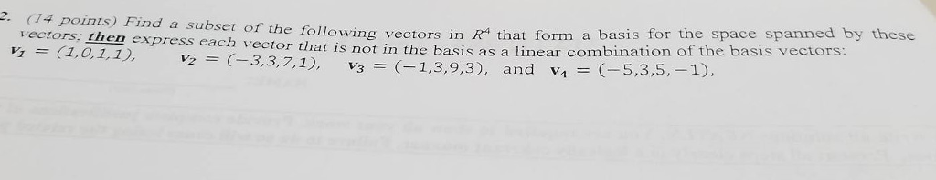 2. points nd a subset of following vectors in R4 that form a basis for the space spanned by these vectors, then express each vector that is not in the basis as a linear combination of the basis vectors 1,0,1,1 C-3, 3,7, 1) (-1,3, 9,3 and v (-5,3,5