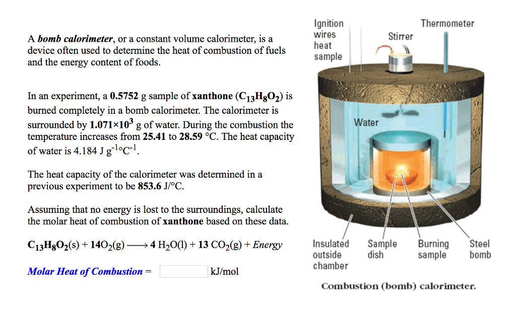 the bomb calorimeter Bomb calorimetry practice problems note: the specific heat of water is 4184 j/gºc 1 a 0500 g sample of naphthalene (c 10 h8) is burned in a bomb calorimeter containing 650.