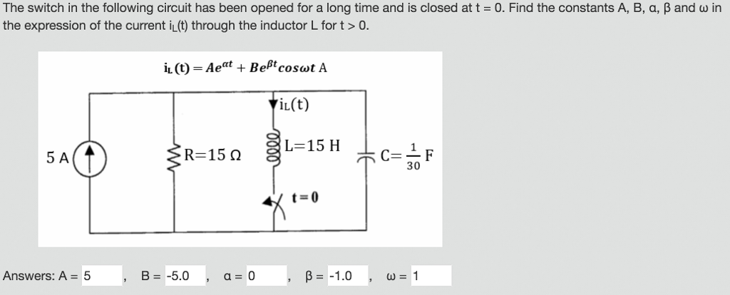 The switch in the following circuit has been opened for a long time and is closed at t = 0, Find the constants A, B, a, B and ω in the expression of the current i(t) through the inductor L for t>0. iL(t) 5F R= 15 Ω 30 t=0 Answers: A = 5 B=-5.0 , a = 0 , β=-1.0 , ω=1