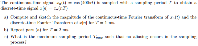 The continuous-time signal za(t) = cos (400πt) is sampled with a sampling period T to obtain a discrete-time signal z[n] = Za(nT) a) Compute and sketch the magnitude of the continuous-time Fourier transform of ra(t) and the discrete-time Fourier Transform of r[n] for T-1 ms. b) Repeat part (a) for T = 2 ms. c) What is the maximum sampling period Tmaz such that no aliasing occurs in the sampling process?