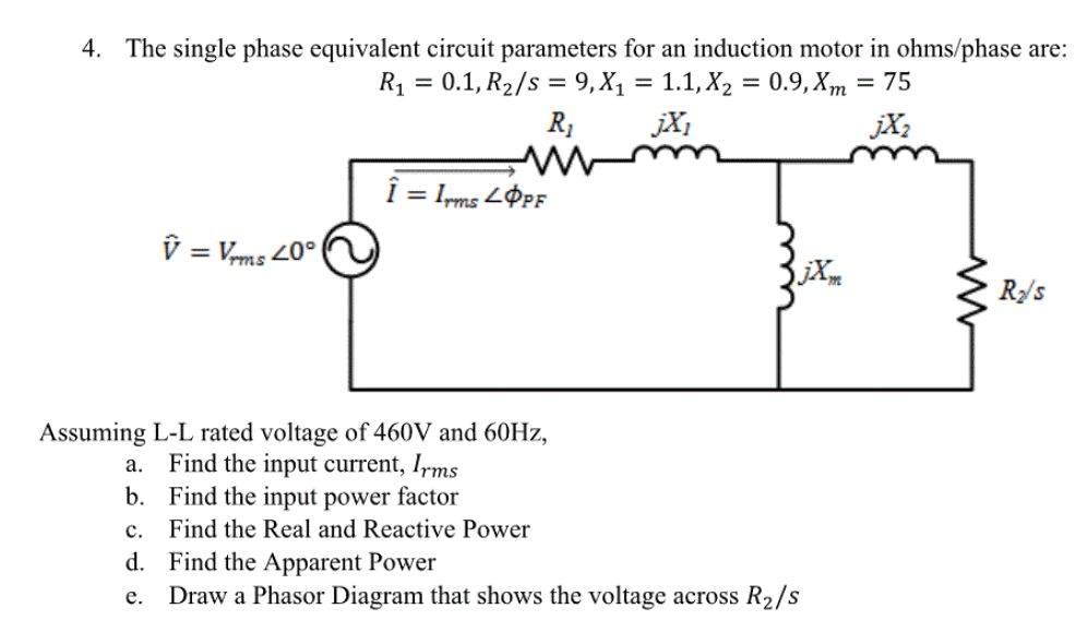Image for 4. The single phase equivalent circuit parameters for an induction motor in ohms/phase are: R1 = 0.1,R2/s = 9,