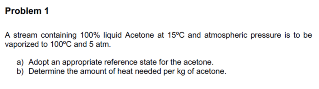 Problem 1 A stream containing 100% liquid Acetone at 15°C and atmospheric pressure is to be vaporized to 100°C and 5 atm. a) Adopt an appropriate reference state for the acetone. b) Determine the amount of heat needed per kg of acetone.