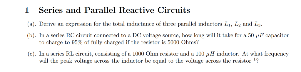 1 Series and Parallel Reactive Circuits (a). Derive an expression for the total inductance of three parallel inductors L1, L2 and L (b). In a series RC circuit connected to a DC voltage source, how long will it take for a 50 μF capacitor to charge to 95% of fully charged if the resistor is 5000 Ohms? (c). In a series RL circuit, consisting of a 1000 Ohm resistor and a 100 μ H inductor. At what frequency will the peak voltage across the inductor be equal to the voltage across the resistor 1?