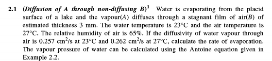2.1 (Diffusion of A through non-diffusing B)1 Water is evaporating from the placid surface of a lake and the vapour(A) diffuses through a stagnant film of air(B) of estimated thickness 3 mm. The water temperature is 23°C and the air temperature is 270C. The relative humidity of air is 65%. If the diffusivity of water vapour through air is 0.257 cm/s at 23°C and 0.262 cm2/s at 27°C, calculate the rate of evaporation. The vapour pressure of water can be calculated using the Antoine equation given in Example 2.2.