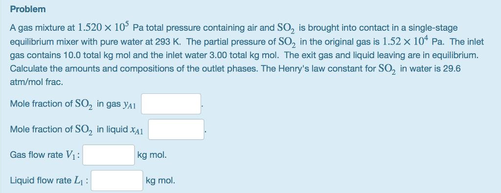 Problem A gas mixture at 1.520 × 105 Pa total pressure containing air and SO2 is brought into contact in a single-stage equilibrium mixer with pure water at 293 K. The partial pressure of SO2 in the original gas is 1.52 × 104 Pa. The inlet gas contains 10.0 total kg mol and the inlet water 3.00 total kg mol. The exit gas and liquid leaving are in equilibrium. Calculate the amounts and compositions of the outlet phases. The Henrys law constant for SO2 in water is 29.6 atm/mol frac. Mole fraction of SO2 in gas yA Mole fraction of SO2 in liquid xA Gas flow rate Vi: Liquid flow rate L kg mol. kg mol