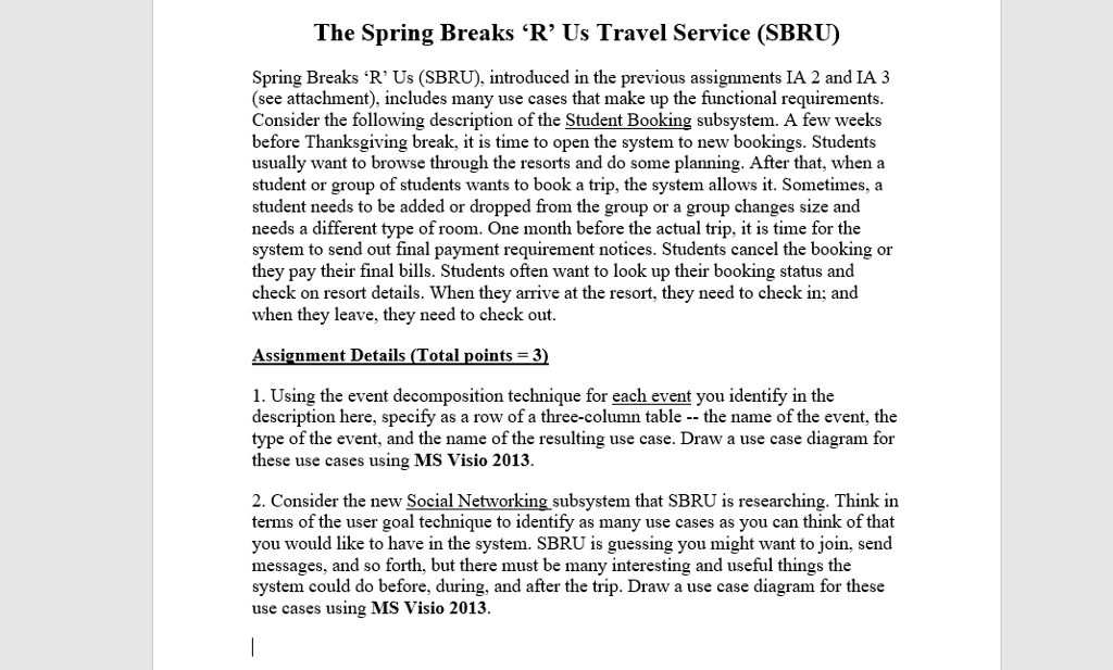 The Spring Breaks R Us Travel Service (SBRU Spring Breaks R Us (SBRU), introduced in the previous assignments IA 2 and IA 3 see attachment), includes many use cases that make up the functional requirements. Consider the following description of the Student Booking subsystem. A few weeks before Thanksgiving breakit is time to open the system to new bookings. Students usually want to browse through the resorts and do some planning. After thatwhen a student or group of students wants to book a trip, the system allows it. Sometimes, a student needs to be added or dropped from the group or a group changes size and needs a different type of room. One month before the actual trip, it is time for the system to send out final payment requirement notices. Students cancel the booking or they pay their final bills. Students often want to look up their booking status and check on resort details. When they arrive at the resort, they need to check in; and when they leave, they need to check out. Assignment Details otal points = 3 1. Using the event decomposition technique for each event you identify in the description here, specify as a row of a three-column table -- the name of the event, the type of the event, and the name of the resulting use case. Draw a use case diagram for these use cases using MS Visio 2013. 2. Consider the new Social Networking subsystem that SBRU is researching. Think in terms of the user goal technique to identify as many use cases as you can think of that you would like to have in the system. SBRU is guessing you might want to join, send messages, and so forth, but there must be many interesting and useful things the system could do before, during, and after the trip. Draw a use case diagram for these use cases using MS Visio 2013. ©