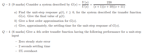 Y (s) 220 Q-3 (9 marks) Consider a system described by G(s) ) Find the unit-step response y(t), t2 0, for the system described the transfer function G(s). Give the final value of y(t) b) Give a first order approximation for G(s). c) Give, approximately, the settling-time for the unit-step response of G(s). -4 (6 marks) Give a 4th order transfer function having the following performance for a unit-step input Zero steady state error 2 seconds settling time -5% overshoot