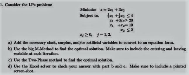 1. Consider the LPs problem: Minimize z 2zi +3r2 Subject to. +tz2 s 4 zi +3r22 200 20 j 1.2. a) Add the necessary slack, surplus, and/or artificial variables to convert to an equation form. b) Use the big M-Method to find the optimal solution. Make sure to include the entering and leaving variable at each iteration. c) Use the Two Phase method to find the optimal solution. d) Use the Excel solver to check your answer with part b and e. Make sure to include a printed screen shot.