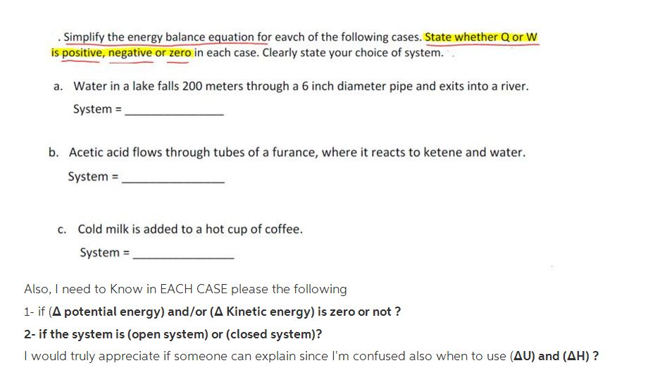 Simplify the energy balance equation for eavch of the following cases. State whether Q or W is positive, negative or zero in each case. Clearly state your choice of system. . Water in a lake falls 200 meters through a 6 inch diameter pipe and exits into a river. System = a. b. Acetic acid flows through tubes of a furance, where it reacts to ketene and water. System = Cold milk is added to a hot cup of coffee. System = c. Also, I need to Know in EACH CASE please the following 1-if (Δ potential energy) and/or(A Kinetic energy) is zero or not? 2- if the system is (open system) or (closed system)? I would truly appreciate if someone can explain since Im confused also when to use (AU) and (AH)?