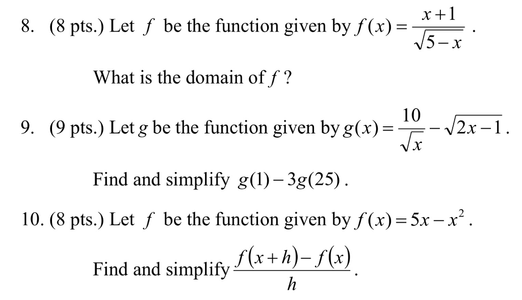 r +1 8. (8 pts.) Let f be the function given by f(x)-- What is the domain of f? 10 9. (9 pts.) Let g be the function given by g(x) 2x-1 Find and simplify g(1) -3g(25) 10. (8 pts.) Let f be the function given by f (x)-5x -x* f(x+h)- f(x Find and simplify