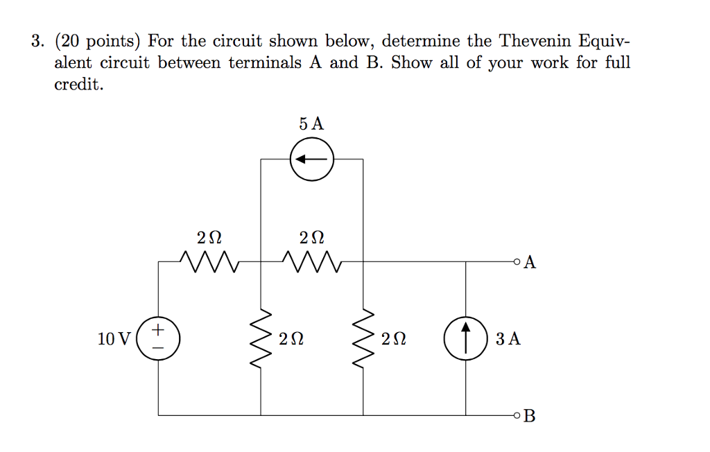 3. (20 points) For the circuit shown below, determine the Thevenin Equiv- alent circuit between terminals A and B. Show all of your work for full credit. 5 A 2Ω 2Ω o A 10 V+ 2Ω 2Ω