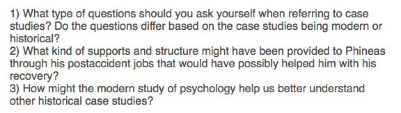 1) What type of questions should you ask yourself when referring to case studies? Do the questions differ based on the case studies being modern or historical? 2) What kind of supports and structure might have been provided to Phineas through his postaccident jobs that would have possibly helped him with his recovery? 3) How might the modern study of psychology help us better understand other historical case studies?