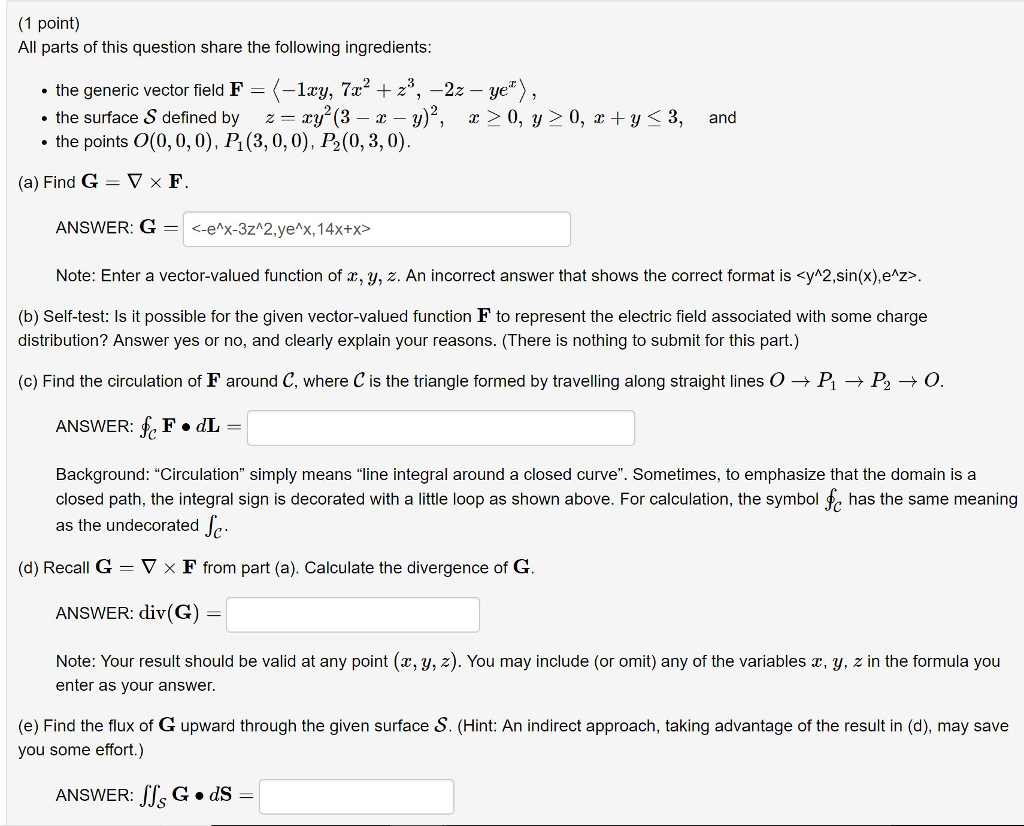 (1 point) All parts of this question share the following ingredients: the generic vector field F-ry, 7a2 +23, -2z e the surface S defined by zy (3 -x - y)2, r >0, y 0, y . the points 0(0, 0, 0), PI (3, 0, 0),乃(0, 3,0). 3, and (a) Find G-▽ × F ANSWER: G = <-e1x322ye1x,14x+x> Note: Enter a vector-valued function of r, y, z. An incorrect answer that shows the correct format is <yh2,sin(x),e^z>. (b) Self-test: Is it possible for the given vector-valued function F to represent the electric field associated with some charge distribution? Answer yes or no, and clearly explain your reasons. (There is nothing to submit for this part.) (c) Find the circulation of F around C, where C is the triangle formed by traveling along straight lines O → P → P2 → O. ANSWER: fe F dL Background: Circulation simply means line integral around a closed curve. Sometimes, to emphasize that the domain is a closed path, the integral sign is decorated with a little loop as shown above. For calculation, the symbol >c has the same meaning as the undecorated (d) Recall G-▽ × F from part (a). Calculate the divergence of G ANSWER: div(G) Note: Your result should be valid at any point (x, y,z). You may include (or omit) any of the variables z, y, z in the formula you enter as your answer. (e) Find the flux of G upward through the given surface S. (Hint: An indirect approach, taking advantage of the result in (d), may save you some effort.) ANSWER: JJSG. dS
