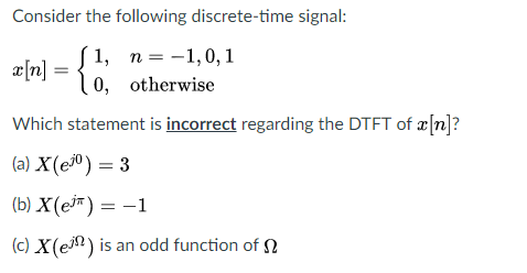 Consider the following discrete-time signal: x[n] = 1, n=-1,0,1 Which statement is incorrect regarding the DTFT of x[n]? (a) X(e0)-3 (b) x(e) =-1 (c) x(e ) is an odd function of Ω 0, otherwise