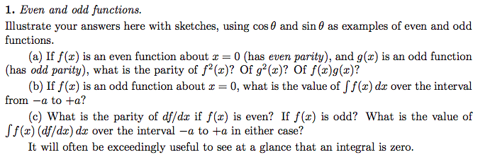1. Even and odd functions Illustrate your answers here with sketches, using cos 0 and sin 0 as examples of even and odd functions. (a) If f(z) is an even function about z 0 (has even parity), and g(r) is an odd function (has odd parity), what is the parity of f (z)? Of g2(z)? Of f(z)g(r)? (b) If f(r) is an odd function about 0, what is the value of Jf(z) da over the interval from a to +a? (c) What is the parity of df/dz if f(z) is even? If f (z) is odd? What is the value of Jf(r) (df/dar) dar over the interval -a to +a in either case? It will often be exceedingly useful to see at a glance that an integral is zero