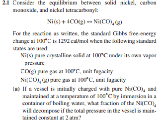 2.1 Consider the equilibrium between solid nickel, carbon monoxide, and nickel tetracarbonyl: Ni() +4COg) Ni(CO)(g) For the reaction as written, the standard Gibbs free-energy change at 100°C is 1292 cal/mol when the following standard states are used: Ni(s) pure crystalline solid at 100°C underits own vapor pressure CO(g) pure gas at 100*C, unit fugacity Ni(CO), (g) pure gas at 100°C, uni fugacity (a) If a vessel is initially charged with pure Ni(CO)4 and maintained at a temperature of 100 C by immersion in a container of boiling water, what fraction of the Ni(CO), will decompose if the total pressure in the vessel is man tained constant at 2 atm?