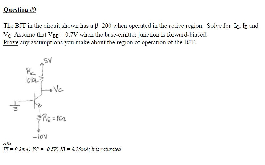 Question #9 The BJT in the circuit shown has a β=200 when operated in the active region. Solve for 1C, 1E and Vc. Assume that VBE 0.7V when the base-emitter junction is forward-biased Prove any assumptions you make about the region of operation of the BJT. Fe. Ins. 9.3mA; VC =-0.5V: IB = 8.75mA; it is saturated
