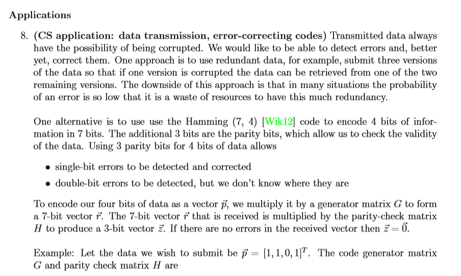 Applications 8. (CS application: data transmission, error-correcting codes) Transmitted data always have the possibility of being corrupted. We would like to be able to detect errors and, better yet, correct them. One approach is to use redundant data, for example, submit three versions of the data so that if one version is corrupted the data can be retrieved from one of the two remaining versions. The downside of this approach is that in many situations the probability of an error is so low that it is a waste of resources to have this much redundancy One alternative is to use use the Hamming (7, 4) Wik12] code to encode 4 bits of infor- mation in 7 bits. The additional 3 bits are the parity bits, which allow us to check the validity of the data. Using 3 parity bits for 4 bits of data allows » single-bit errors to be detected and corrected » double-bit errors to be detected, but we dont know where they are To encode our four bits of data as a vector p, we multiply it by a generator matrix G to form a 7-bit vector r. The 7-bit vector F that is received is multiplied by the parity-check matrix H to produce a 3-bit vector If there are no errors in the received vector then 0 Example: Let the data we wish to submit be p= 1,1,0,1]T. The code generator matrix G and parity check matrix H are