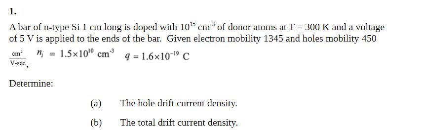 1. A bar of n-type Si 1 cm long is doped with 1015 cm3 of donor atoms at T 300 K and a voltage of 5 V is applied to the ends of the bar. Given electron mobility 1345 and holes mobility 450 cma, ni = 1.5x1010 cm q= 1.6×10-19 C V-sec Determine (a)The hole drift current density. (b) The total drift current density