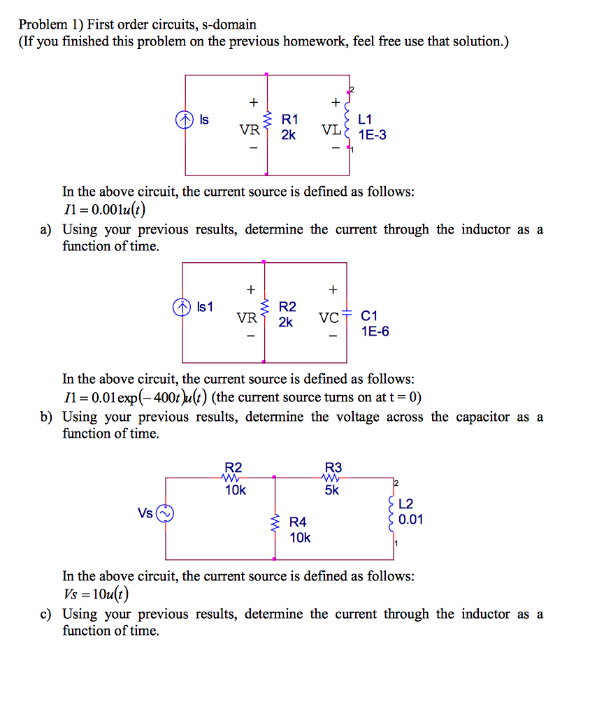 Problem 1) First order circuits, s-domain (If you finished this problem on the previous homework, feel free use that solution.) R1 VR1 2k L1 In the above circuit, the current source is defined as follows: 11 = 0.00111() a) Using your previous results, determine the current through the inductor as a function of time R2 VR 1E-6 In the above circuit, the current source is defined as follows: 11 0.01 exp(-400t^ult) (the current source turns on att-0) b) Using your previous results, determine the voltage across the capacitor as a function of time R3 5k R2 10k し2 0.01 R4 10k In the above circuit, the current source is defined as follows Vs = 10u(t) c) Using your previous results, determine the current through the inductor as a function of time