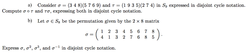 a) Consider o (3 4 80(5 7 6 9) and T (19 3 5) (2 7 4) in S9 expressed in disjoint cycle notation Compute o o T and To, expressing both in disjoint cycle notation. b) Let o E Ss be the permutation given by the 2 x 8 matrix 1 3 4 5 6 7 8 4 3 2 7 6 8 5 Express o, 2 os, and o in disjoint cycle notation or
