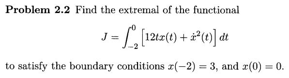 Problem 2.2 Find the extremal of the functional to satisfy the boundary conditions r(-2) 3, and x(0) 0