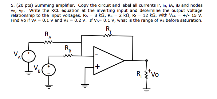 5. (20 pts) Summing amplifier. Copy the circuit and label all currents if, in, iA, iB and nodes Vn, Vp. Write the KCL equation at the inverting input and determine the output voltage relationship to the input voltages. RA = 8 k9, RB = 2 k9, Rf = 12 kQ, with Vcc = +/- 15 V. Find Vo if VA 0.1 V and VB 0.2 V. If VA 0.1 V, what is the range of Vs before saturation. V. R, Z Vo