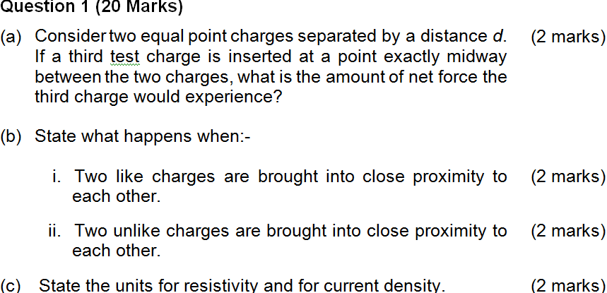 Question 1 (20 Marks) (a) Considertwo equal point charges separated by a distance d. (2 marks) If a third test charge is inserted at a point exactly midway third charge would experience? State what happens when:- O C (b) i. Two like charges are brought into close proximity to (2 marks) each other. ii. Two unlike charges are brought into close proximity to (2 marks) each other. (c) State the units for resistivity and for current density (2 marks)