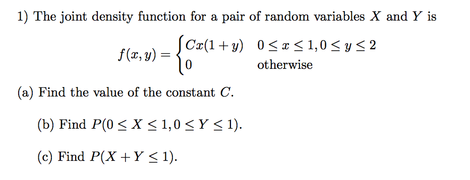 1) The joint density function for a pair of random variables X and Y is f (x, y) = 0 otherwise (a) Find the value of the constant C. (b) Find P(0< X < 1,0 SY s1) (c) Find P(X +Y< 1)
