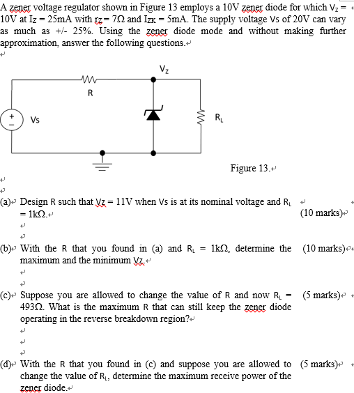 A zener voltage regulator shown in Figure 13 employs a 10V zener diode for which Vz- + lov at lz-25mA with tz-7Ω and Izx = 5mA. The supply voltage Vs of 20V can vary as much as +/- 25%. Using the Zengg diode mode and without making further approximation, answer the following questions.v Vs RL Figure 13.- (a)» Design R such that Vz- 11V when Vs is at its nominal voltage and Ri - (10 marks) (b)» With the R that you found in (a) and Ri - lkQ, determine the (10 marks)»* maximum and the minimum Vz.+ (c)-Suppose you are allowed to change the value of R and now RL (5 marks)- + diode 4932. What is the maximum R that can still keep the zener operating in the reverse breakdown region?+ (d)» With the R that you found in (c) and suppose you are allowed to (5 marks)* change the value of Ri, determine the maximum receive power of the zener diode.-
