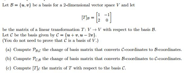 Let B tu, vl be a basis for a 2-dimensional vector space V and let 1 -1 be the matrix of a linear transformation T: V-V with respect to the basis B. Let C be the basis given by C 3 {u v, u -2v You do not need to prove that C is a basis of V (a) Compute P C the change of basis matrix that converts C-coordinates to B-coordinates. B, (b) Compute Pc s the change of basis matrix that converts B-coordinates to C-coordinates (c) Compute Tc the matrix of T with respect to the basis C.